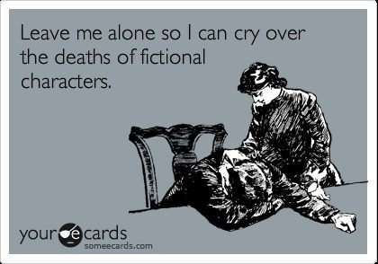 Leave me alone so I can cry over the death of my fictional characters