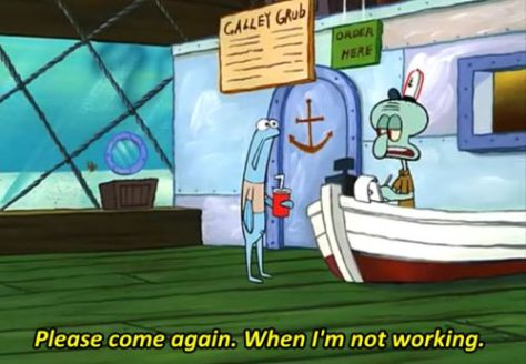 Spongebob squarepants squidward comeAgainWheI'mnotworking